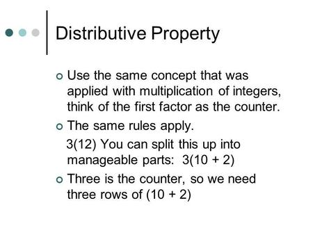 Distributive Property Use the same concept that was applied with multiplication of integers, think of the first factor as the counter. The same rules.