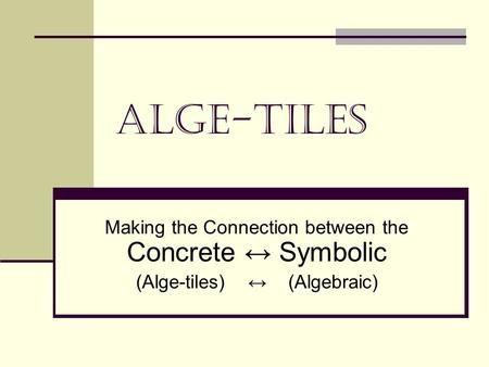 Alge-Tiles Making the Connection between the Concrete Symbolic (Alge-tiles) (Algebraic)
