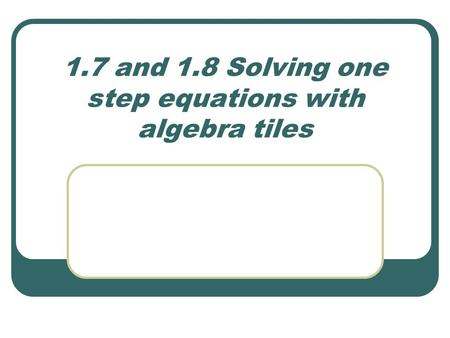 1.7 and 1.8 Solving one step equations with algebra tiles