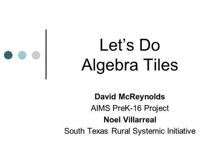 Lets Do Algebra Tiles David McReynolds AIMS PreK-16 Project Noel Villarreal South Texas Rural Systemic Initiative.