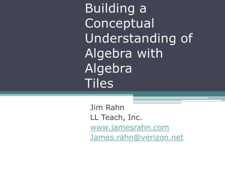 Building a Conceptual Understanding of Algebra with Algebra Tiles Jim Rahn LL Teach, Inc.