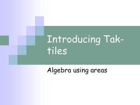Introducing Tak- tiles Algebra using areas. So this shape has area area b area a Adding Areas area b area a This has an area of a a+ b and this has an.