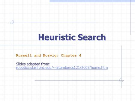 Heuristic Search Russell and Norvig: Chapter 4 Slides adapted from: robotics.stanford.edu/~latombe/cs121/2003/home.htm.