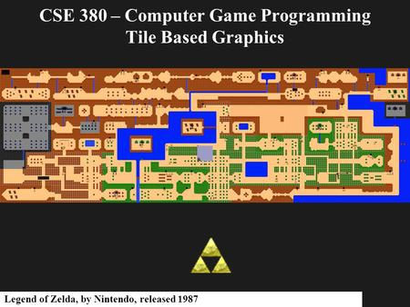 CSE 380 – Computer Game Programming Tile Based Graphics Legend of Zelda, by Nintendo, released 1987.