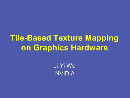 Tile-Based Texture Mapping on Graphics Hardware Li-Yi Wei NVIDIA.