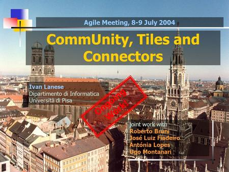 CommUnity, Tiles and Connectors joint work with Roberto Bruni José Luiz Fiadeiro Antónia Lopes Ugo Montanari Ivan Lanese Dipartimento di Informatica Università.