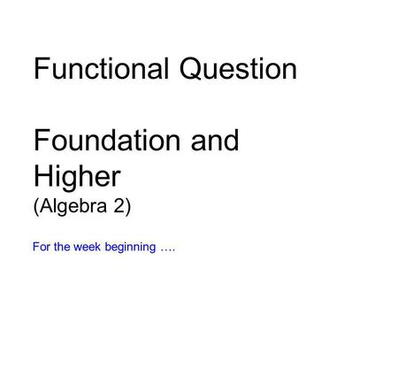 Functional Question Foundation and Higher (Algebra 2) For the week beginning ….
