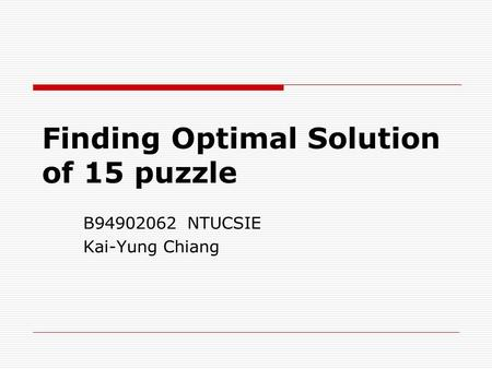 Finding Optimal Solution of 15 puzzle B94902062 NTUCSIE Kai-Yung Chiang.