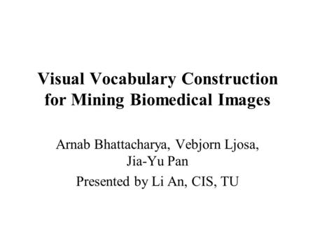 Visual Vocabulary Construction for Mining Biomedical Images Arnab Bhattacharya, Vebjorn Ljosa, Jia-Yu Pan Presented by Li An, CIS, TU.