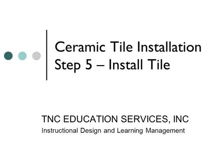 Ceramic Tile Installation Step 5 – Install Tile TNC EDUCATION SERVICES, INC Instructional Design and Learning Management.