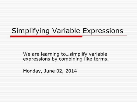 Simplifying Variable Expressions We are learning to…simplify variable expressions by combining like terms. Monday, June 02, 2014.