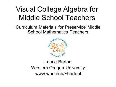 Visual College Algebra for Middle School Teachers Curriculum Materials for Preservice Middle School Mathematics Teachers Laurie Burton Western Oregon University.
