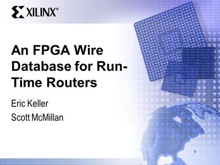 An FPGA Wire Database for Run- Time Routers Eric Keller Scott McMillan.