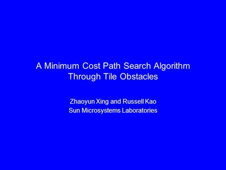 A Minimum Cost Path Search Algorithm Through Tile Obstacles Zhaoyun Xing and Russell Kao Sun Microsystems Laboratories.