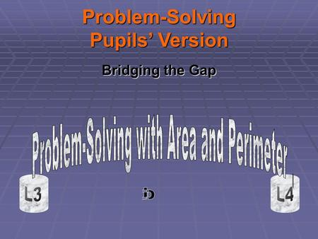 Bridging the Gap Problem-Solving Pupils Version. Note to Pupils Do you know the difference between Area and Perimeter? Do you have problems knowing how.
