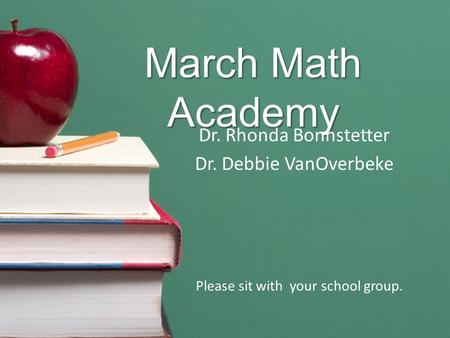 March Math Academy Dr. Rhonda Bonnstetter Dr. Debbie VanOverbeke Please sit with your school group.