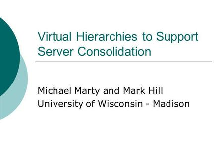 Virtual Hierarchies to Support Server Consolidation Michael Marty and Mark Hill University of Wisconsin - Madison.