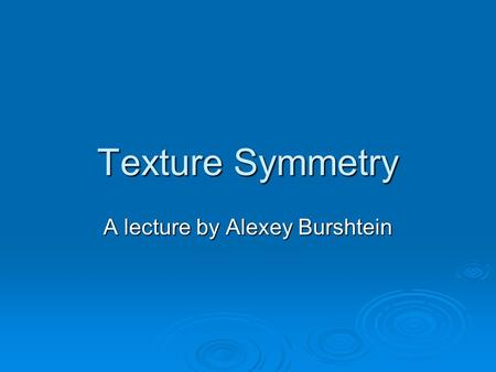 Texture Symmetry A lecture by Alexey Burshtein. Definitions Regular texture is a periodic pattern containing translation symmetry and (possibly) rotation,