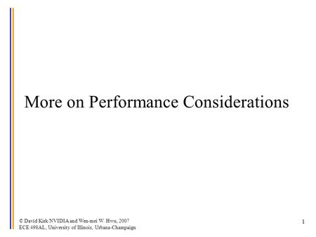 © David Kirk/NVIDIA and Wen-mei W. Hwu, 2007 ECE 498AL, University of Illinois, Urbana-Champaign 1 More on Performance Considerations.