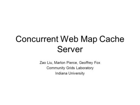 Concurrent Web Map Cache Server Zao Liu, Marlon Pierce, Geoffrey Fox Community Grids Laboratory Indiana University.
