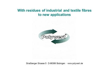 With residues of industrial and textile fibres to new applications Straßberger Strasse 5 D-86399 Bobingen www.polywert.de.