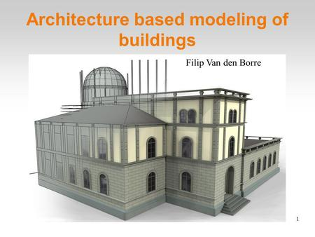 1 Architecture based modeling of buildings Filip Van den Borre.