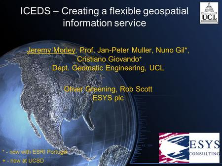 ICEDS – Creating a flexible geospatial information service Jeremy Morley, Prof. Jan-Peter Muller, Nuno Gil*, Cristiano Giovando + Dept. Geomatic Engineering,