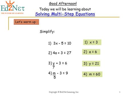 Copyright © Ed2Net Learning, Inc.1 Good Afternoon! Today we will be learning about Solving Multi-Step Equations Lets warm up : 2) 4a + 3 = 27 1) 3x - 5.