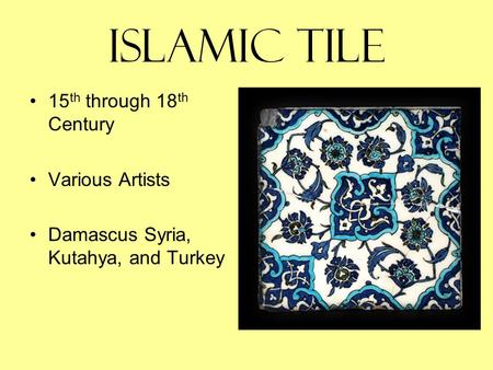 Islamic Tile 15 th through 18 th Century Various Artists Damascus Syria, Kutahya, and Turkey.