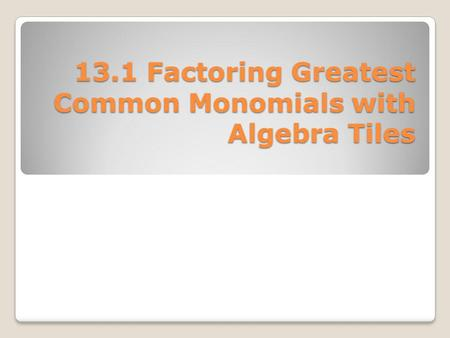 13.1 Factoring Greatest Common Monomials with Algebra Tiles.