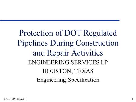 HOUSTON, TEXAS1 Protection of DOT Regulated Pipelines During Construction and Repair Activities ENGINEERING SERVICES LP HOUSTON, TEXAS Engineering Specification.