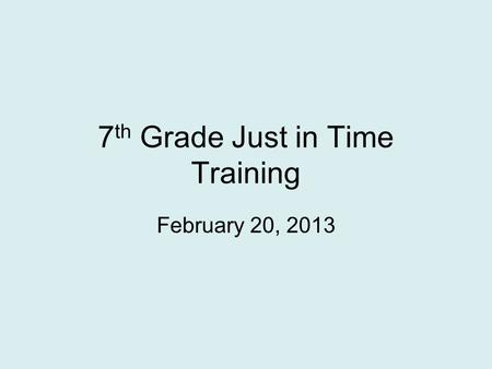 7 th Grade Just in Time Training February 20, 2013.