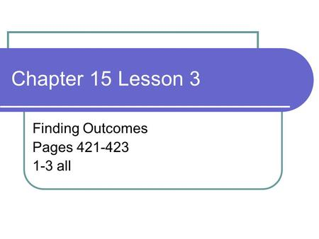 Chapter 15 Lesson 3 Finding Outcomes Pages 421-423 1-3 all.