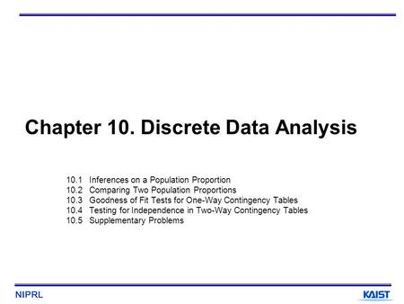 NIPRL Chapter 10. Discrete Data Analysis 10.1 Inferences on a Population Proportion 10.2 Comparing Two Population Proportions 10.3 Goodness of Fit Tests.