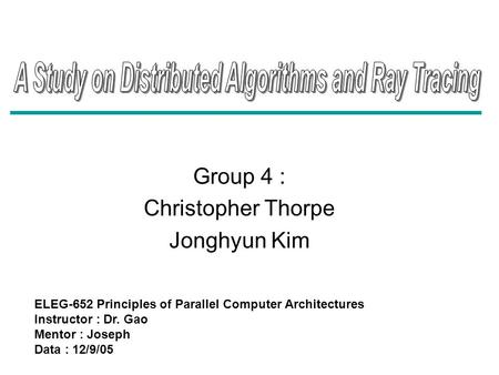 Group 4 : Christopher Thorpe Jonghyun Kim ELEG-652 Principles of Parallel Computer Architectures Instructor : Dr. Gao Mentor : Joseph Data : 12/9/05.