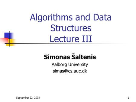 September 22, 20031 Algorithms and Data Structures Lecture III Simonas Šaltenis Aalborg University