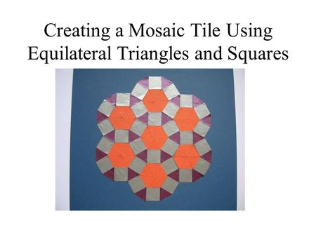 Creating a Mosaic Tile Using Equilateral Triangles and Squares.