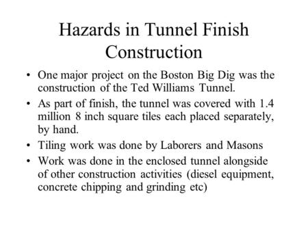 Hazards in Tunnel Finish Construction One major project on the Boston Big Dig was the construction of the Ted Williams Tunnel. As part of finish, the tunnel.