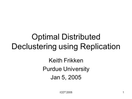 ICDT 20051 Optimal Distributed Declustering using Replication Keith Frikken Purdue University Jan 5, 2005.