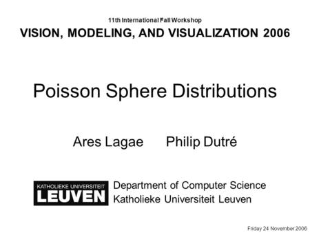Poisson Sphere Distributions Ares LagaePhilip Dutré Department of Computer Science Katholieke Universiteit Leuven 11th International Fall Workshop VISION,