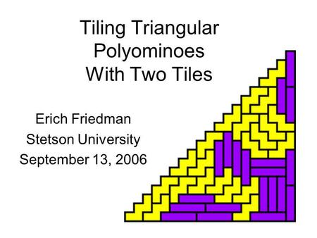 Tiling Triangular Polyominoes With Two Tiles Erich Friedman Stetson University September 13, 2006.