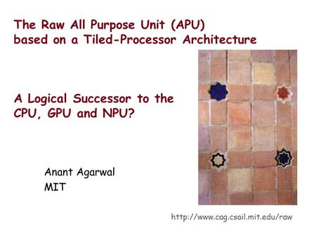 The Raw All Purpose Unit (APU) based on a Tiled-Processor Architecture A Logical Successor to the CPU, GPU and NPU? Anant Agarwal MIT