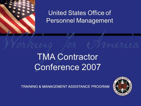 Report Tile United States Office of Personnel Management TRAINING & MANAGEMENT ASSISTANCE PROGRAM TMA Contractor Conference 2007.