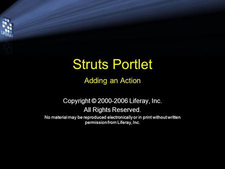 Struts Portlet Adding an Action Copyright © 2000-2006 Liferay, Inc. All Rights Reserved. No material may be reproduced electronically or in print without.