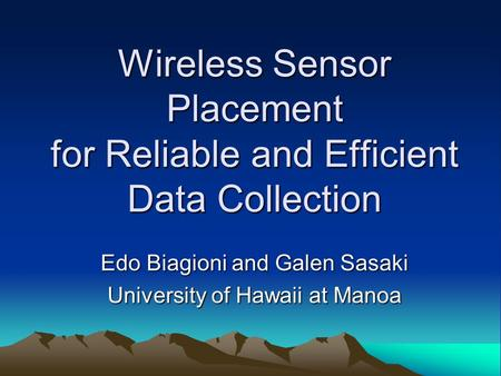 Wireless Sensor Placement for Reliable and Efficient Data Collection Edo Biagioni and Galen Sasaki University of Hawaii at Manoa.