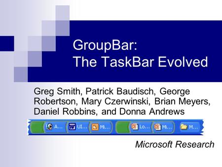 GroupBar: The TaskBar Evolved Greg Smith, Patrick Baudisch, George Robertson, Mary Czerwinski, Brian Meyers, Daniel Robbins, and Donna Andrews Microsoft.