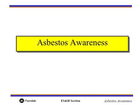 ES&H Section Asbestos Awareness. ES&H Section Asbestos Awareness Objectives What is asbestos Where can it be found What are the health problems associated.