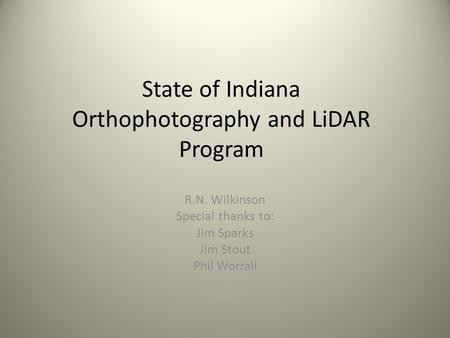 State of Indiana Orthophotography and LiDAR Program R.N. Wilkinson Special thanks to: Jim Sparks Jim Stout Phil Worrall.