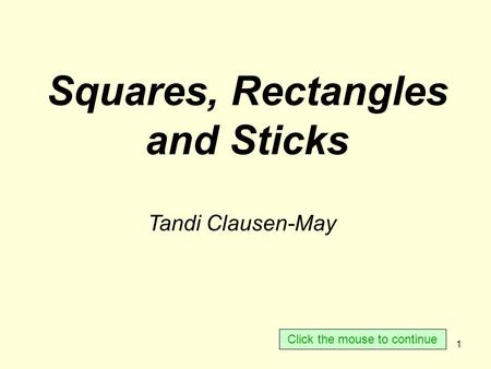 1 Squares, Rectangles and Sticks Tandi Clausen-May Click the mouse to continue.