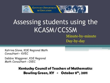 Assessing students using the KCASM/CCSSM Minute-by-minute Day-by-day Katrina Slone, KDE Regional Math Consultant – KVEC Debbie Waggoner, KDE Regional Math.